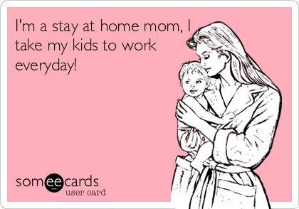 someecards.com - I'm a stay at home mom, I take my kids to work everyday!