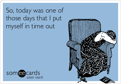someecards.com - So, today was one of those days that I put myself in time out