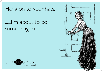 Funny Encouragement Ecard: Hang on to your hats... ......I'm about to do something nice.
