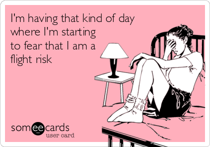 someecards.com - I'm having that kind of day where I'm starting to fear that I am a flight risk