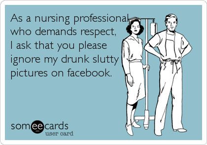 someecards.com - As a nursing professional who demands respect, I ask that you please ignore my drunk slutty pictures on facebook.