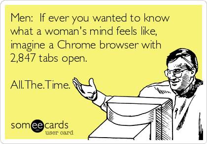 someecards.com - Men: If ever you wanted to know what a woman's mind feels like, imagine a Chrome browser with 2,847 tabs open. All.The.Time.