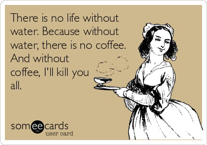 Funny Somewhat Topical Ecard: There is no life without water. Because without water, there is no coffee. And without coffee, Ill kill you all.