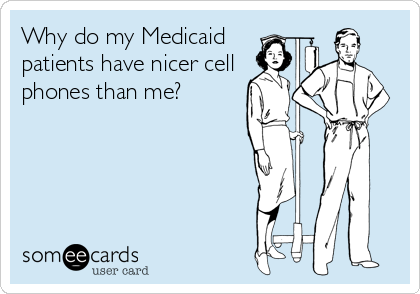 someecards.com - Why do my Medicaid patients have nicer cell phones than me?