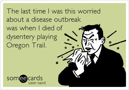 someecards.com - The last time I was this worried about a disease outbreak was when I died of dysentery playing Oregon Trail.