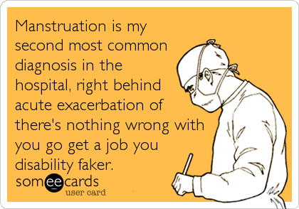 someecards.com - Manstruation is my second most common diagnosis in the hospital, right behind acute exacerbation of there's nothing wrong with you go get a j