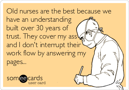 someecards.com - Old nurses are the best because we have an understanding built over 30 years of trust. They cover my ass and I don't interrupt their work flow by answering my pages...