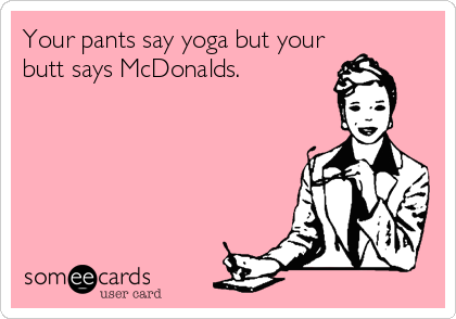 Funny Cry for Help Ecard: Your pants say yoga but your butt says McDonalds.