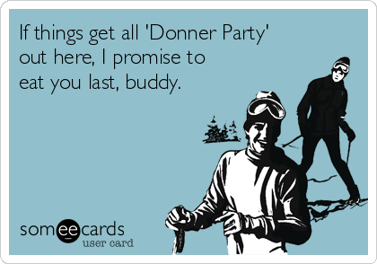 someecards.com - If things get all 'Donner Party' out here, I promise to eat you last, buddy.