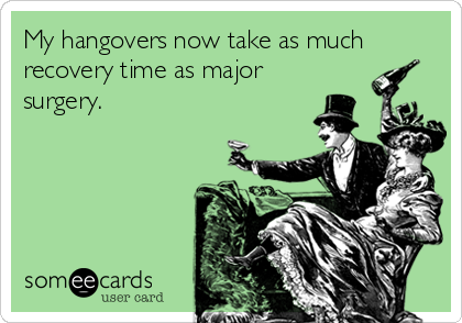 Funny Cinco de Mayo Ecard: My hangovers now take as much recovery time as major surgery.
