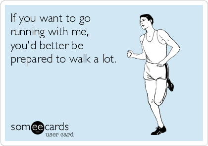 someecards.com - If you want to go running with me, you'd better be prepared to walk a lot.