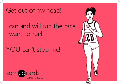someecards.com - Get out of my head! I can and will run the race I want to run! YOU can't stop me!
