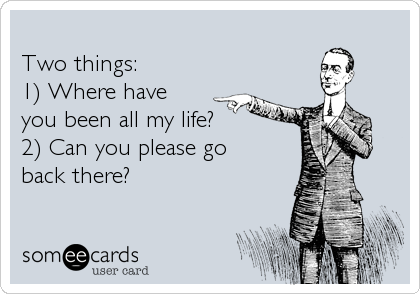 someecards.com - Two things: 1) Where have you been all my life? 2) Can you please go back there?
