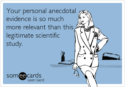 someecards.com - Your personal anecdotal evidence is so much more relevant than this legitimate scientific study.