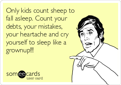 someecards.com - Only kids count sheep to fall asleep. Count your debts, your mistakes, your heartache and cry yourself to sleep like a grownup!!!