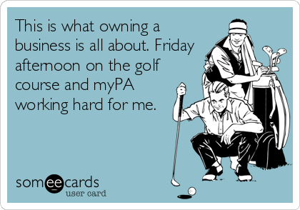 someecards.com - This is what owning a business is all about. Friday afternoon on the golf course and myPA working hard for me.
