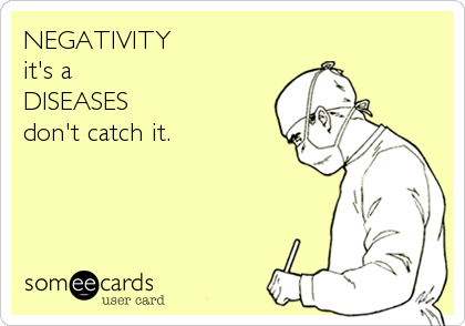 Funny Cry for Help Ecard: NEGATIVITY it's a DISEASES don't catch it.
