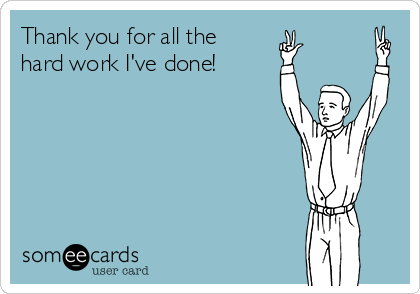 someecards.com - Thank you for all the hard work I've done!