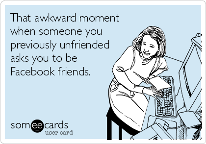 Awkward Facebook Moments: That awkward moment when someone you previously unfriended asks you to be Facebook friends.
