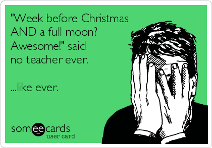 Funny Christmas Season Ecard: 'Week before Christmas AND a full moon? Awesome!' said no teacher ever. ...like ever.