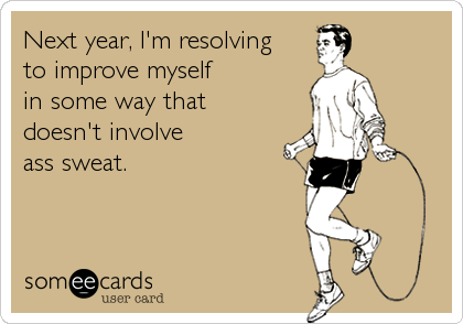 someecards.com - Next year, I'm resolving to improve myself in some way that doesn't involve ass sweat.