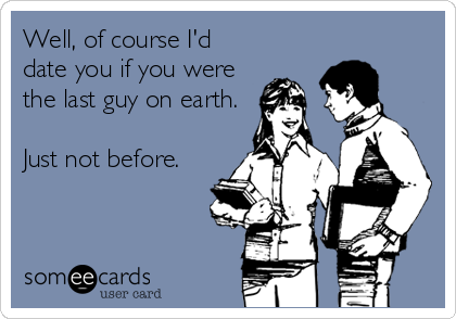 someecards.com - Well, of course I'd date you if you were the last guy on earth. Just not before.
