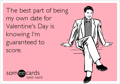 Funny Valentine's Day Ecard: The best part of being my own date for Valentine's Day is knowing I'm guaranteed to score.
