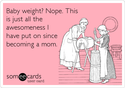 Funny Encouragement Ecard: Baby weight? Nope. This is just all the awesomeness I have put on since becoming a mom.