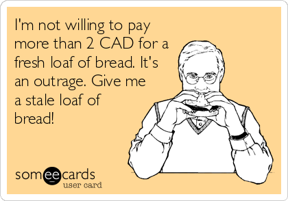 someecards.com - I'm not willing to pay more than 2 CAD for a fresh loaf of bread. It's an outrage. Give me a stale loaf of bread!
