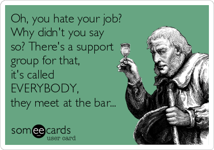 someecards.com - Oh, you hate your job? Why didn't you say so? There's a support group for that, it's called EVERYBODY, they meet at the bar...