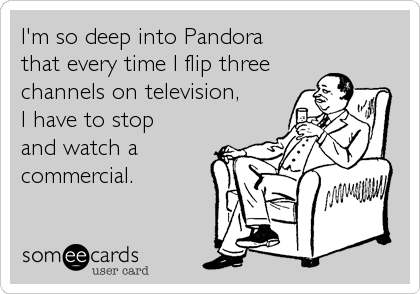 someecards.com - I'm so deep into Pandora that every time I flip three channels on television, I have to stop and watch a commercial.