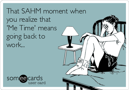 someecards.com - That SAHM moment when you realize that 'Me Time' means going back to work...