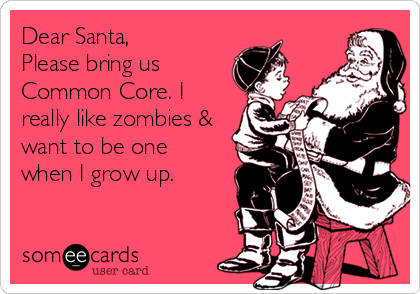someecards.com - Dear Santa, Please bring us Common Core. I really like zombies & want to be one when I grow up.