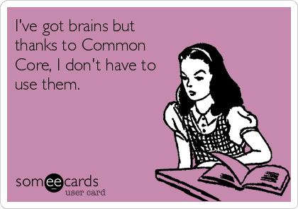 someecards.com - I've got brains but thanks to Common Core, I don't have to use them.