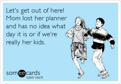 someecards.com - Let's get out of here!Mom lost her plannerand has no idea whatday it is or if we'rereally her kids.