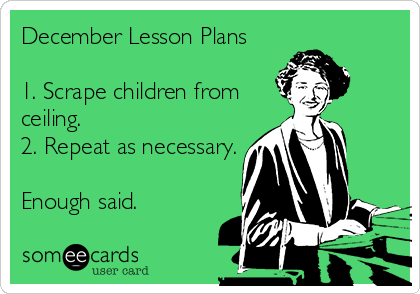 Funny Teacher Week Ecard: December Lesson Plans 1. Scrape children from ceiling. 2. Repeat as necessary. Enough said.