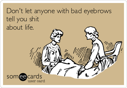 Funny Encouragement Ecard: Don't let anyone with bad eyebrows tell you shit about life.