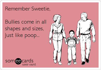 someecards.com - Remember Sweetie, Bullies come in all shapes and sizes, Just like poop...