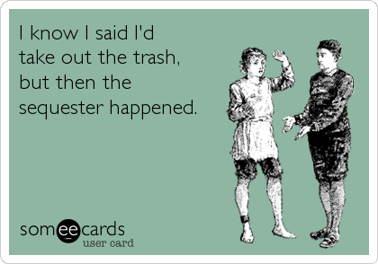 someecards.com - I know I said I'd take out the trash, but then the sequester happened.