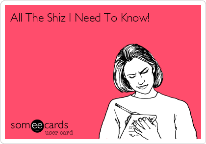 someecards.com - All The Shiz I Need To Know!