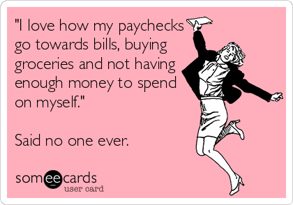 Funny Confession Ecard: 'I love how my paychecks go towards bills, buying groceries and not having enough money to spend on myself.' Said no one ever.
