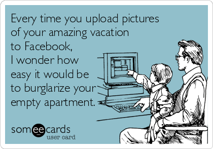 someecards.com - Every time you upload pictures of your amazing vacation to Facebook, I wonder how easy it would be to burglarize your empty apartment.