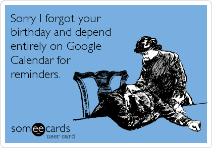 someecards.com - Sorry I forgot your birthday and depend entirely on Google Calendar for reminders.