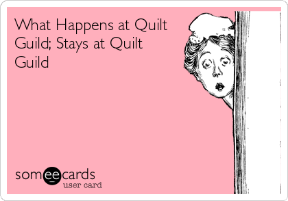 someecards.com - What Happens at Quilt Guild; Stays at Quilt Guild