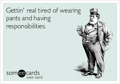 Funny Confession Ecard: Gettin' real tired of wearing pants and having responsibilities.