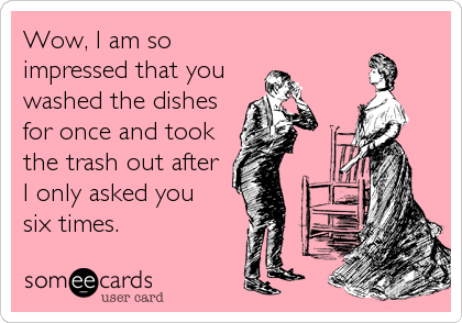 Funny Valentine's Day Ecard: Wow, I am so impressed that you washed the dishes for once and took the trash out after I only asked you six times.