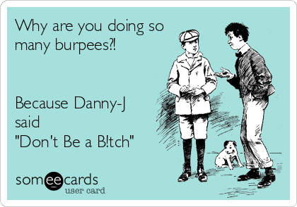 someecards.com - Why are you doing so many burpees?! Because Danny-J said