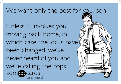 someecards.com - We want only the best for you, son. Unless it involves you moving back home, in which case the locks have been changed, we've never%