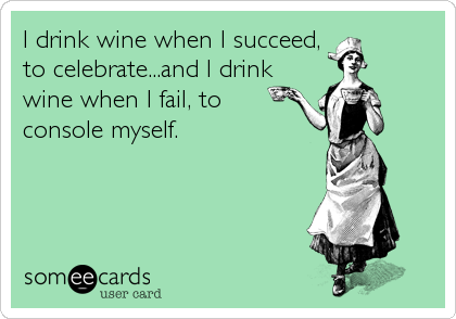 someecards.com - I drink wine when I succeed, to celebrate...and I drink wine when I fail, to console myself.