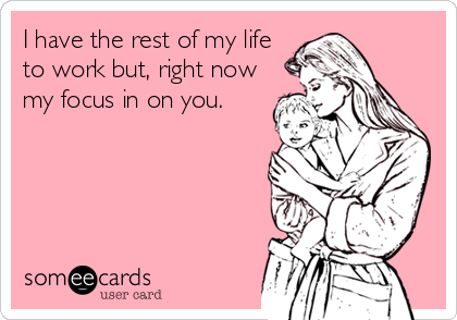 Funny Family Ecard: I have the rest of my life to work but, right now my focus in on you.